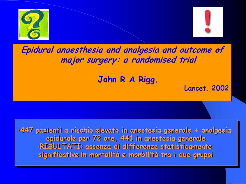 Epidural anaesthesia and analgesia and outcome of major surgery: a randomised trial John R A Rigg. Lancet. 2002 447 pazienti a rischio elevato in anes
