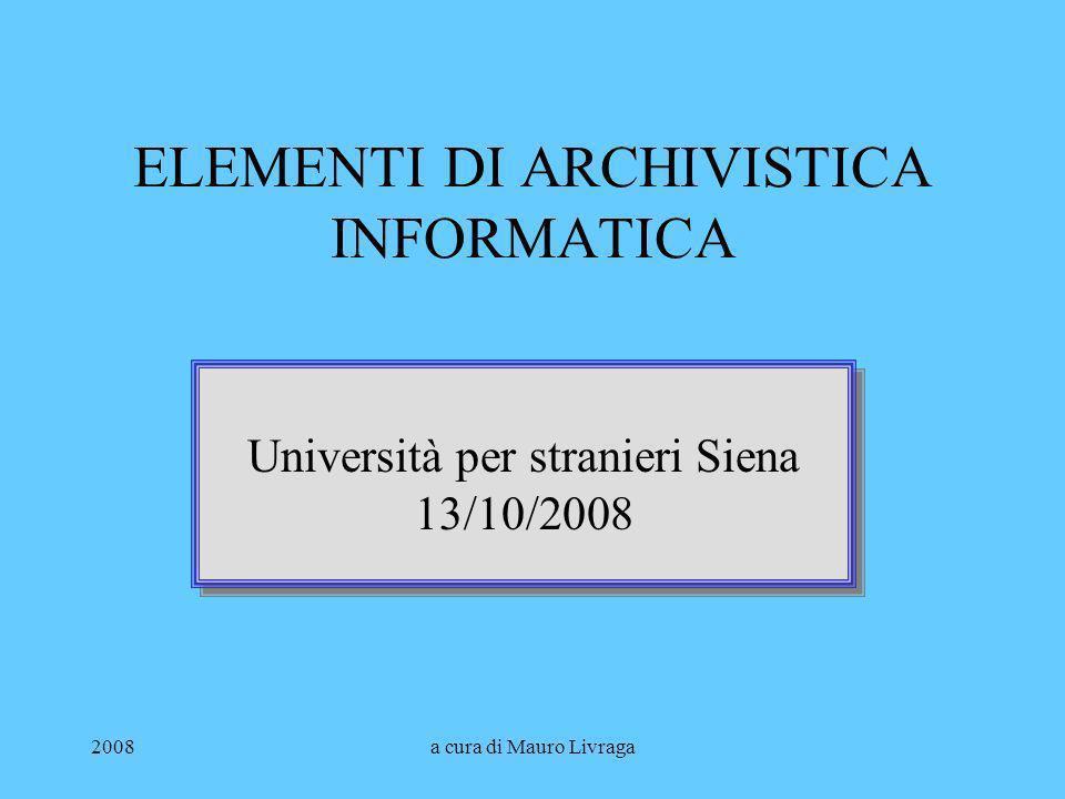 2008a cura di Mauro Livraga ELEMENTI DI ARCHIVISTICA INFORMATICA Università per stranieri Siena 13/10/2008 Università per stranieri Siena 13/10/2008