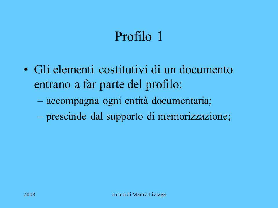2008a cura di Mauro Livraga Profilo 1 Gli elementi costitutivi di un documento entrano a far parte del profilo: –accompagna ogni entità documentaria;
