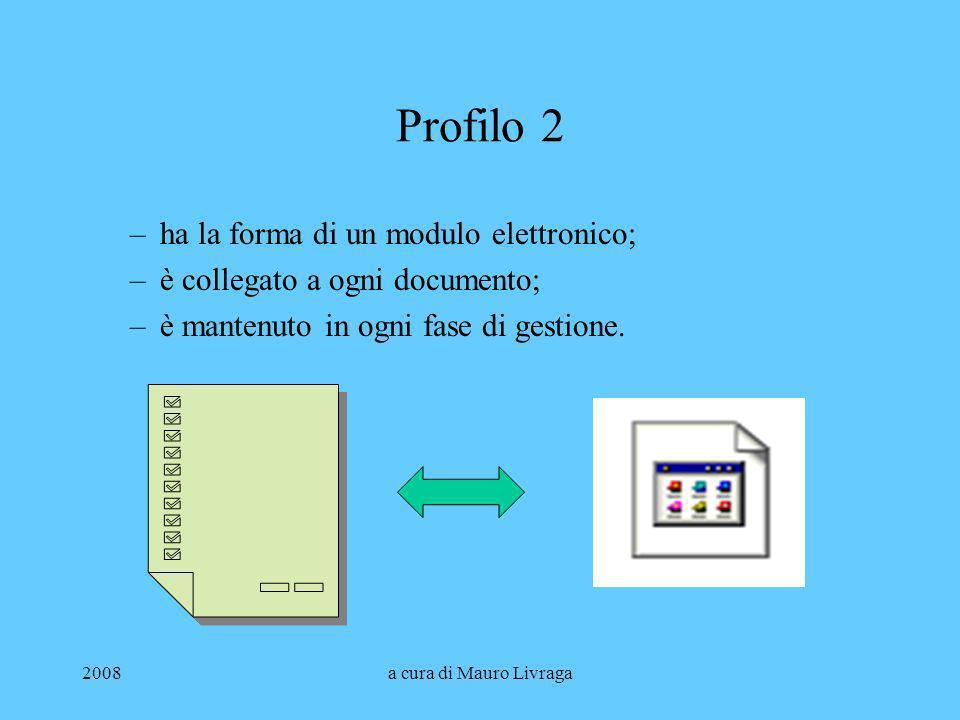 2008a cura di Mauro Livraga Profilo 2 –ha la forma di un modulo elettronico; –è collegato a ogni documento; –è mantenuto in ogni fase di gestione.