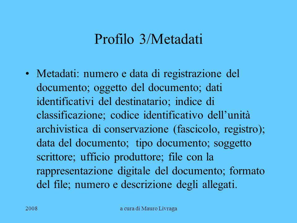 2008a cura di Mauro Livraga Profilo 3/Metadati Metadati: numero e data di registrazione del documento; oggetto del documento; dati identificativi del