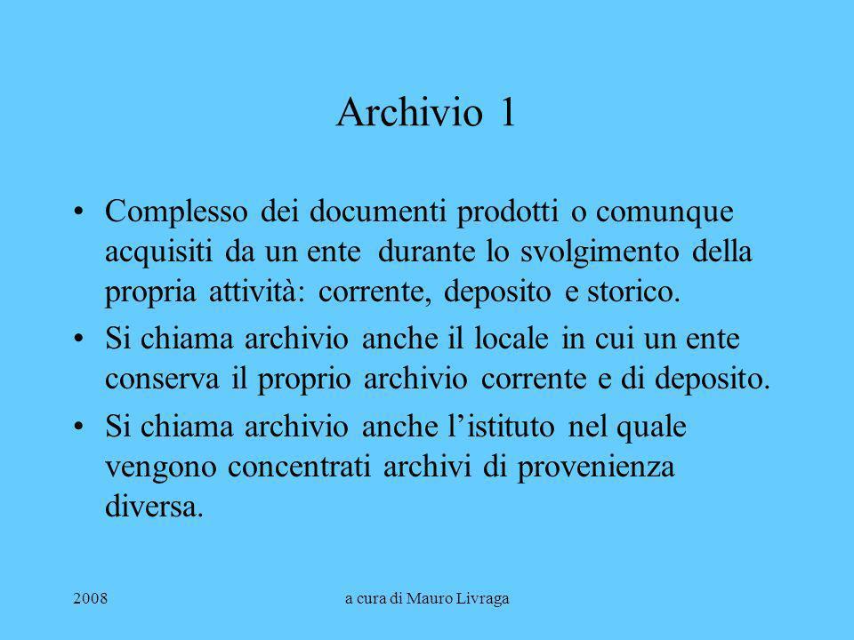 2008a cura di Mauro Livraga Archivio 1 Complesso dei documenti prodotti o comunque acquisiti da un ente durante lo svolgimento della propria attività: