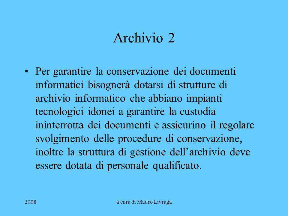 2008a cura di Mauro Livraga Archivio 2 Per garantire la conservazione dei documenti informatici bisognerà dotarsi di strutture di archivio informatico