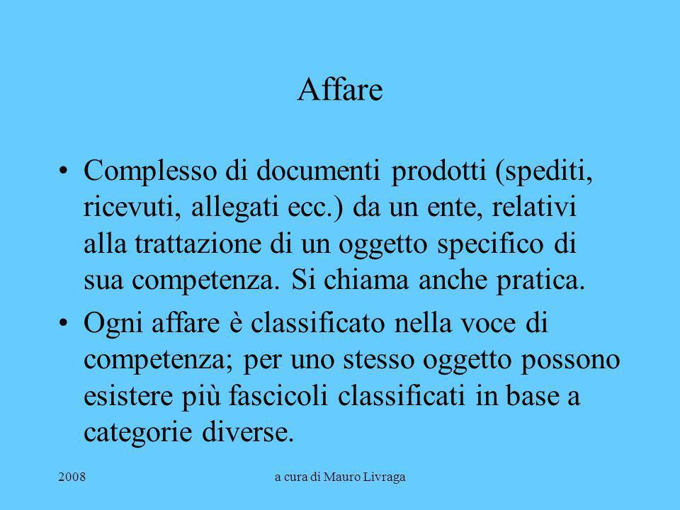 2008a cura di Mauro Livraga Affare Complesso di documenti prodotti (spediti, ricevuti, allegati ecc.) da un ente, relativi alla trattazione di un ogge