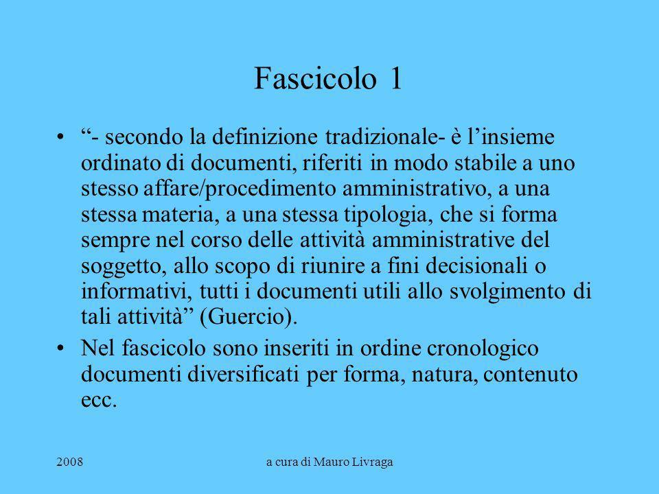 2008a cura di Mauro Livraga Fascicolo 1 - secondo la definizione tradizionale- è linsieme ordinato di documenti, riferiti in modo stabile a uno stesso