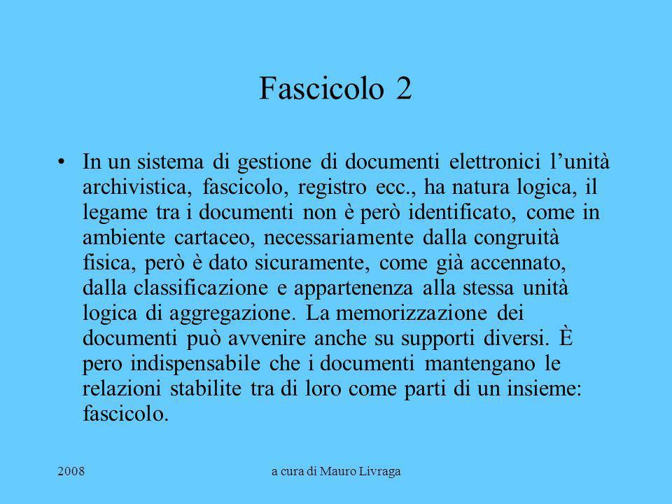2008a cura di Mauro Livraga Fascicolo 2 In un sistema di gestione di documenti elettronici lunità archivistica, fascicolo, registro ecc., ha natura lo