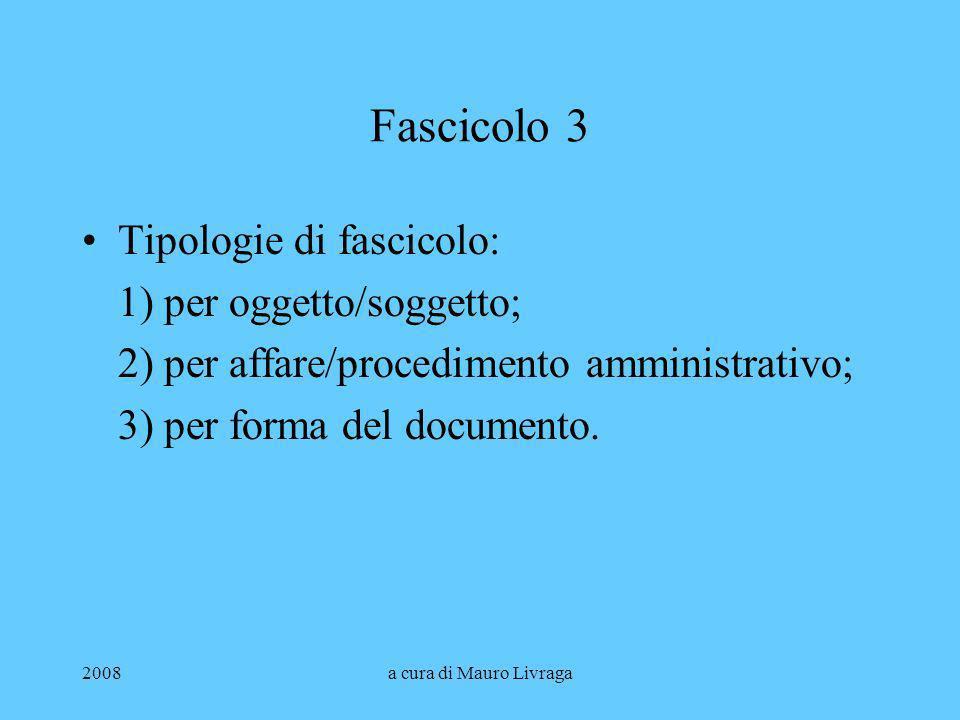 2008a cura di Mauro Livraga Fascicolo 3 Tipologie di fascicolo: 1) per oggetto/soggetto; 2) per affare/procedimento amministrativo; 3) per forma del d