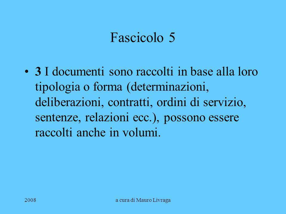 2008a cura di Mauro Livraga Fascicolo 5 3 I documenti sono raccolti in base alla loro tipologia o forma (determinazioni, deliberazioni, contratti, ord