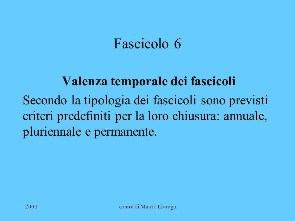 2008a cura di Mauro Livraga Fascicolo 6 Valenza temporale dei fascicoli Secondo la tipologia dei fascicoli sono previsti criteri predefiniti per la lo