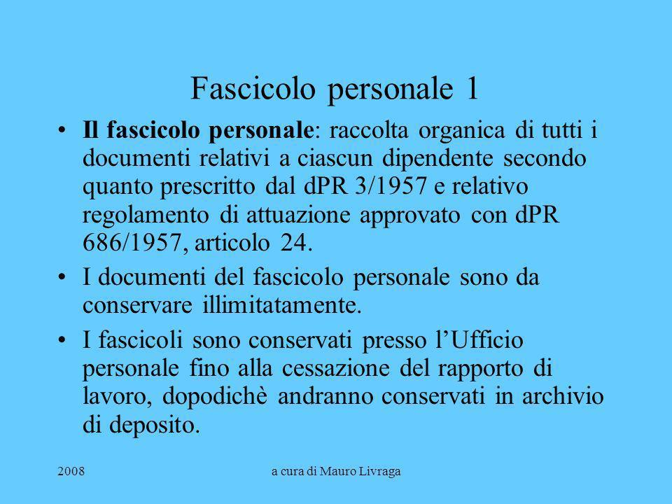 2008a cura di Mauro Livraga Fascicolo personale 1 Il fascicolo personale: raccolta organica di tutti i documenti relativi a ciascun dipendente secondo