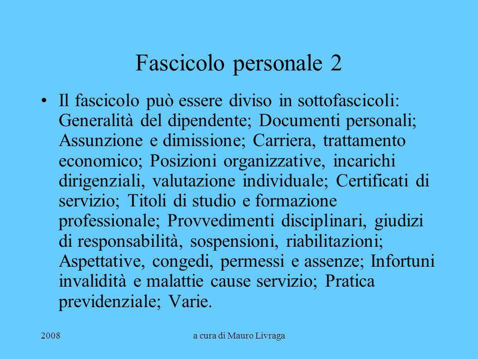 2008a cura di Mauro Livraga Fascicolo personale 2 Il fascicolo può essere diviso in sottofascicoli: Generalità del dipendente; Documenti personali; As