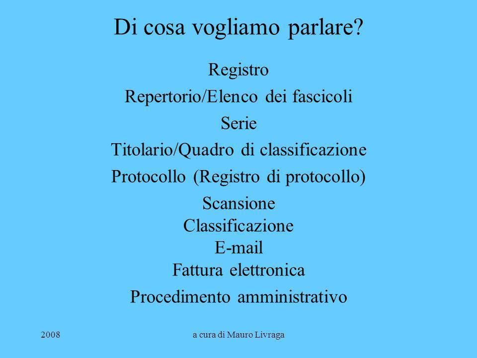 2008a cura di Mauro Livraga Di cosa vogliamo parlare? Registro Repertorio/Elenco dei fascicoli Serie Titolario/Quadro di classificazione Protocollo (R
