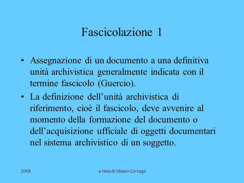 2008a cura di Mauro Livraga Fascicolazione 1 Assegnazione di un documento a una definitiva unità archivistica generalmente indicata con il termine fas