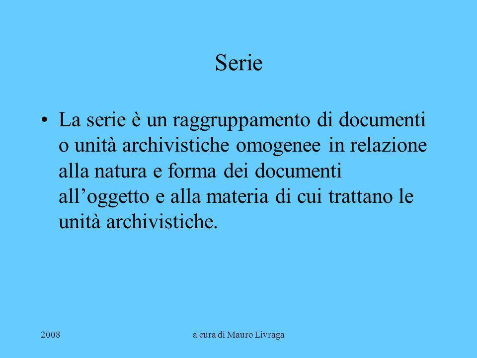 2008a cura di Mauro Livraga Serie La serie è un raggruppamento di documenti o unità archivistiche omogenee in relazione alla natura e forma dei docume