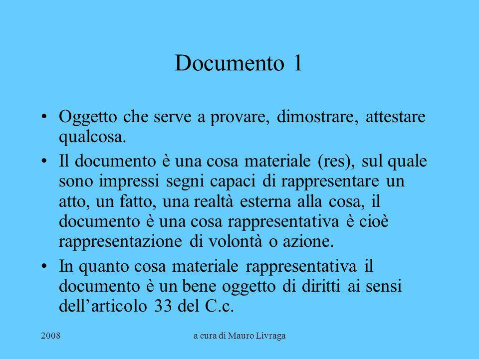 2008a cura di Mauro Livraga Documento 1 Oggetto che serve a provare, dimostrare, attestare qualcosa. Il documento è una cosa materiale (res), sul qual
