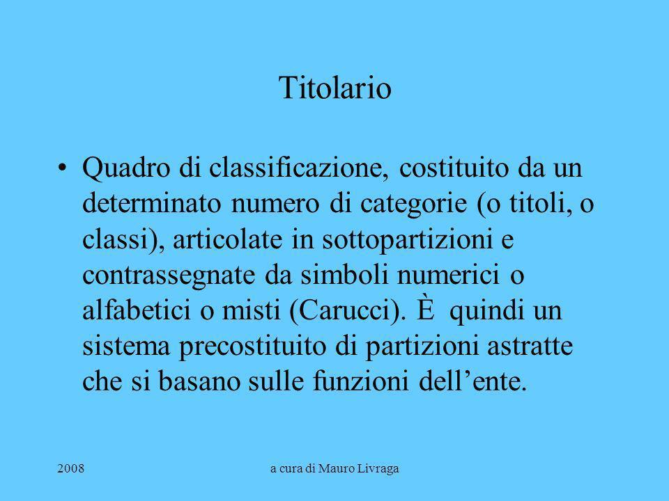 2008a cura di Mauro Livraga Titolario Quadro di classificazione, costituito da un determinato numero di categorie (o titoli, o classi), articolate in