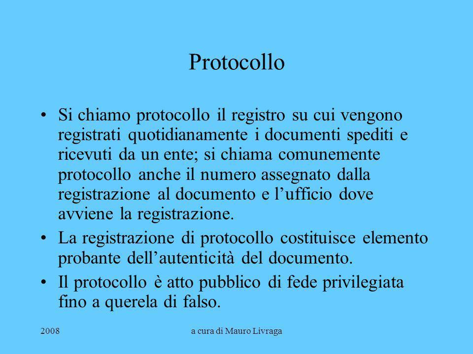 2008a cura di Mauro Livraga Protocollo Si chiamo protocollo il registro su cui vengono registrati quotidianamente i documenti spediti e ricevuti da un