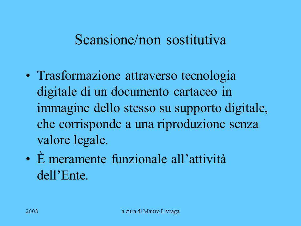 2008a cura di Mauro Livraga Scansione/non sostitutiva Trasformazione attraverso tecnologia digitale di un documento cartaceo in immagine dello stesso