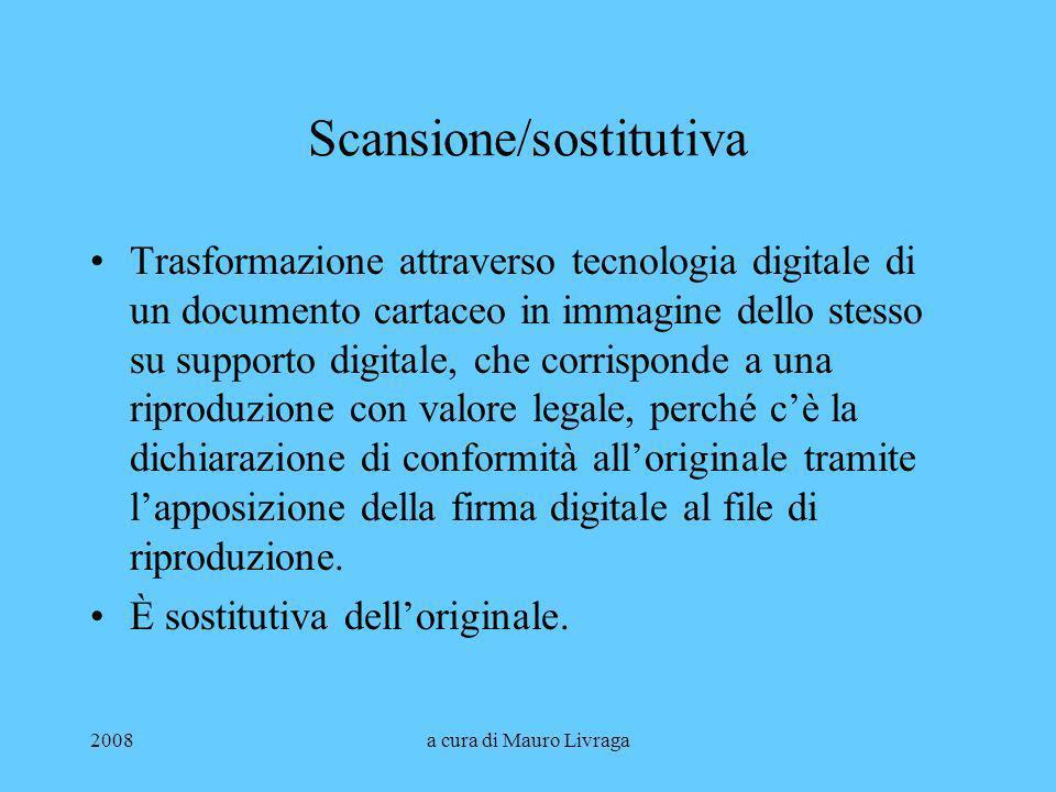2008a cura di Mauro Livraga Scansione/sostitutiva Trasformazione attraverso tecnologia digitale di un documento cartaceo in immagine dello stesso su s