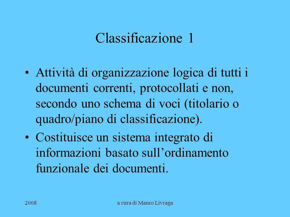 2008a cura di Mauro Livraga Classificazione 1 Attività di organizzazione logica di tutti i documenti correnti, protocollati e non, secondo uno schema