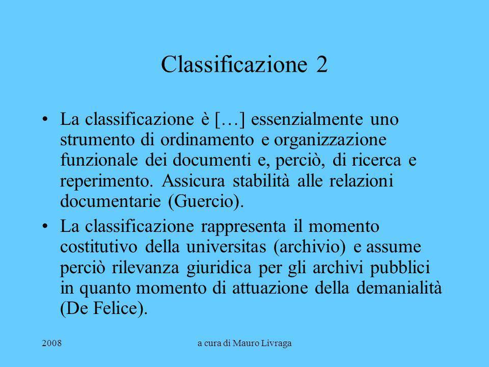 2008a cura di Mauro Livraga Classificazione 2 La classificazione è […] essenzialmente uno strumento di ordinamento e organizzazione funzionale dei doc