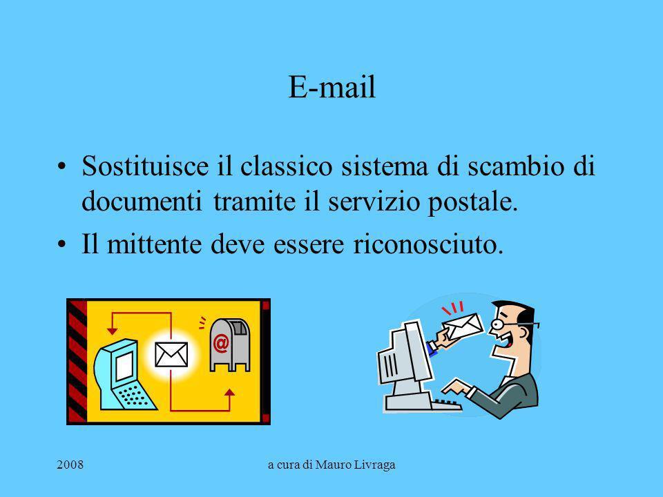2008a cura di Mauro Livraga E-mail Sostituisce il classico sistema di scambio di documenti tramite il servizio postale. Il mittente deve essere ricono