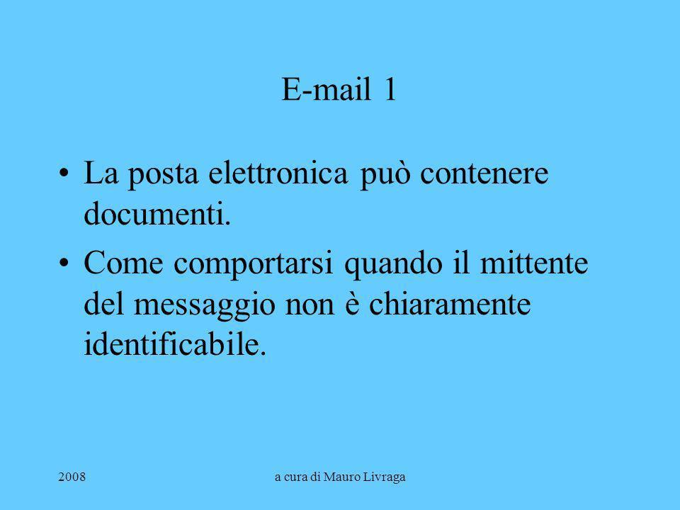 2008a cura di Mauro Livraga E-mail 1 La posta elettronica può contenere documenti. Come comportarsi quando il mittente del messaggio non è chiaramente