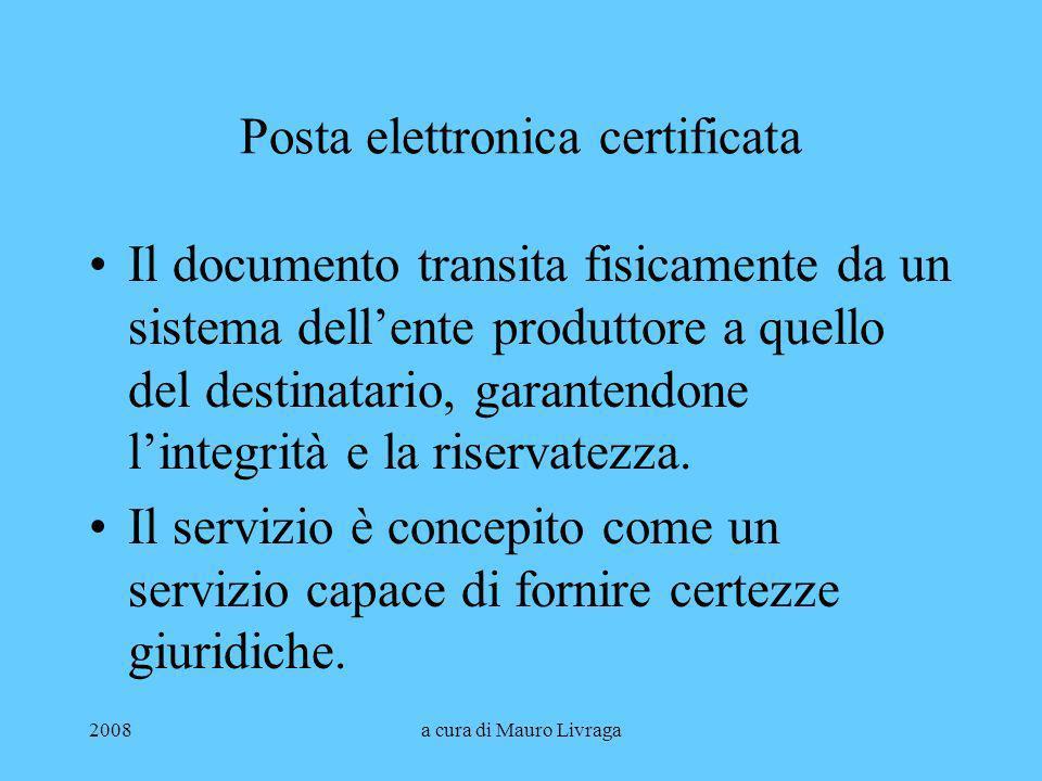 2008a cura di Mauro Livraga Posta elettronica certificata Il documento transita fisicamente da un sistema dellente produttore a quello del destinatari