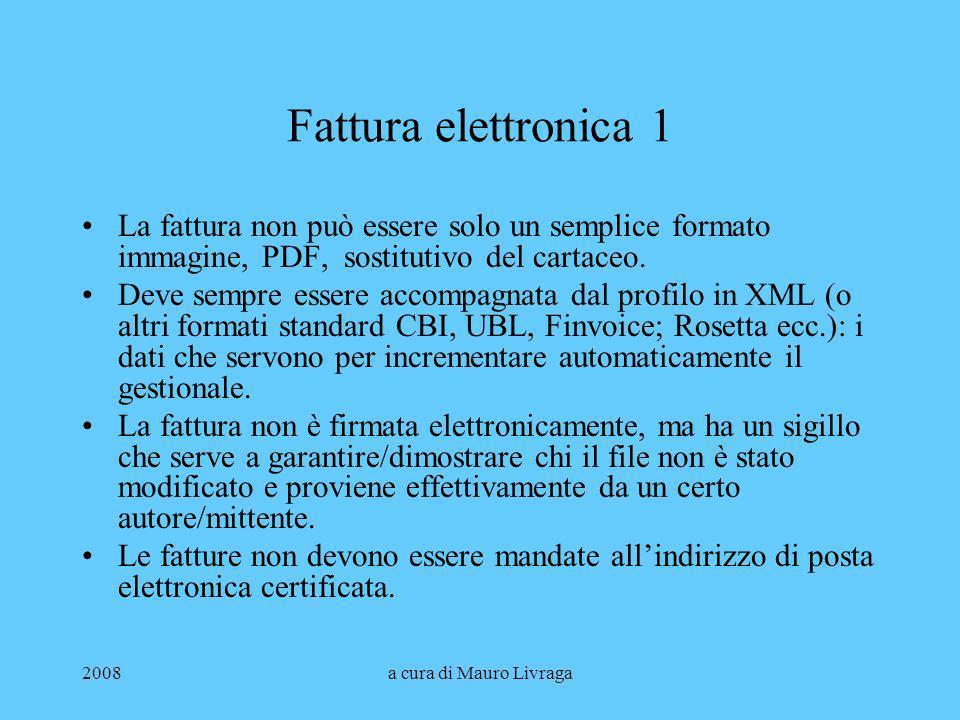 2008a cura di Mauro Livraga Fattura elettronica 1 La fattura non può essere solo un semplice formato immagine, PDF, sostitutivo del cartaceo. Deve sem