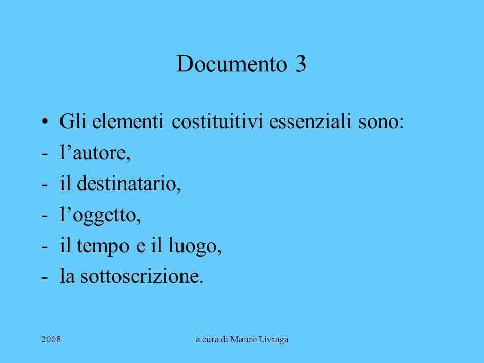 2008a cura di Mauro Livraga Documento 3 Gli elementi costituitivi essenziali sono: -lautore, -il destinatario, -loggetto, -il tempo e il luogo, -la so