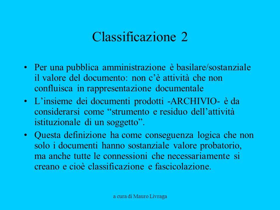 a cura di Mauro Livraga Classificazione 2 Per una pubblica amministrazione è basilare/sostanziale il valore del documento: non cè attività che non confluisca in rappresentazione documentale Linsieme dei documenti prodotti -ARCHIVIO- è da considerarsi come strumento e residuo dellattività istituzionale di un soggetto.