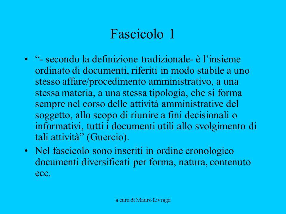 a cura di Mauro Livraga Fascicolo 1 - secondo la definizione tradizionale- è linsieme ordinato di documenti, riferiti in modo stabile a uno stesso aff