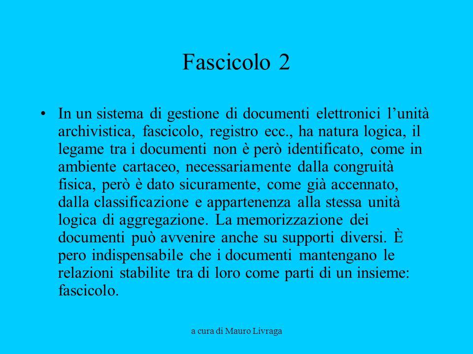 a cura di Mauro Livraga Fascicolo 2 In un sistema di gestione di documenti elettronici lunità archivistica, fascicolo, registro ecc., ha natura logica