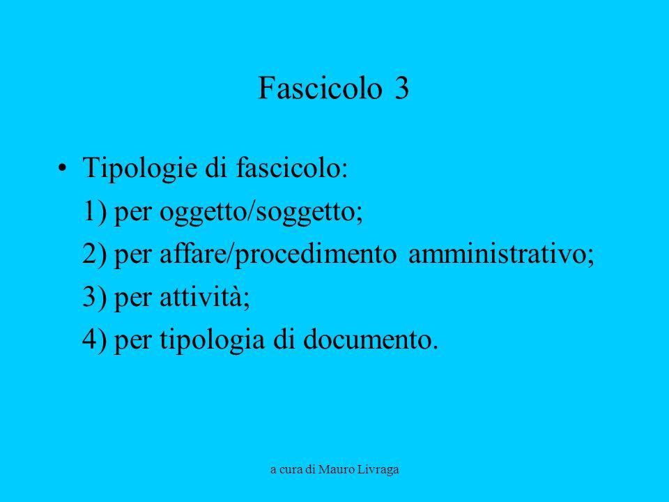 a cura di Mauro Livraga Fascicolo 3 Tipologie di fascicolo: 1) per oggetto/soggetto; 2) per affare/procedimento amministrativo; 3) per attività; 4) pe
