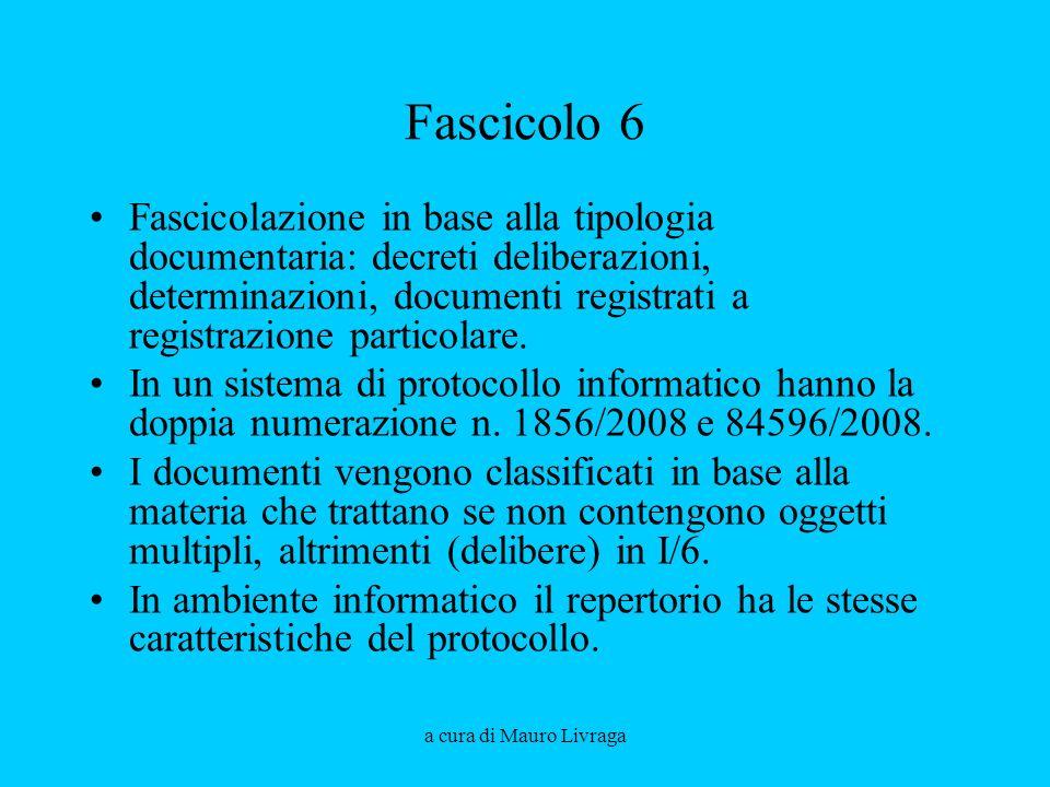 a cura di Mauro Livraga Fascicolo 6 Fascicolazione in base alla tipologia documentaria: decreti deliberazioni, determinazioni, documenti registrati a