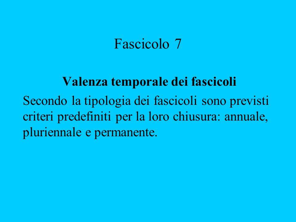 Fascicolo 7 Valenza temporale dei fascicoli Secondo la tipologia dei fascicoli sono previsti criteri predefiniti per la loro chiusura: annuale, pluriennale e permanente.
