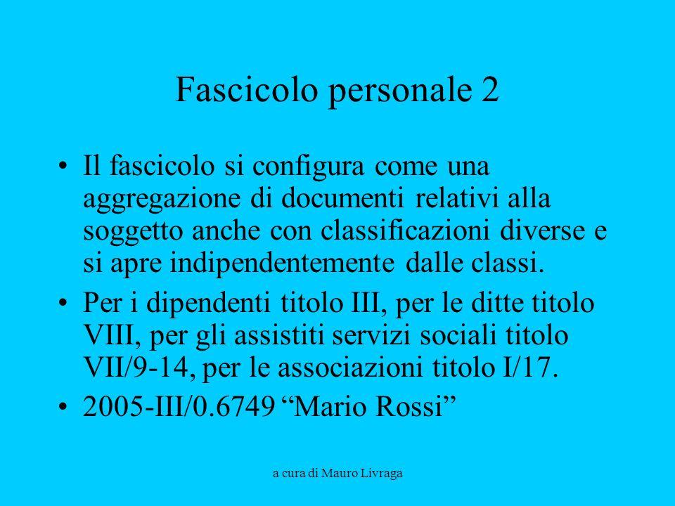a cura di Mauro Livraga Fascicolo personale 2 Il fascicolo si configura come una aggregazione di documenti relativi alla soggetto anche con classificazioni diverse e si apre indipendentemente dalle classi.