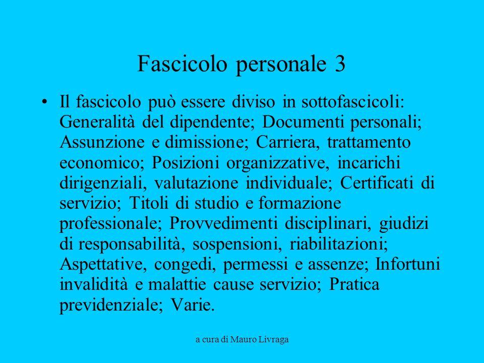 a cura di Mauro Livraga Fascicolo personale 3 Il fascicolo può essere diviso in sottofascicoli: Generalità del dipendente; Documenti personali; Assunz