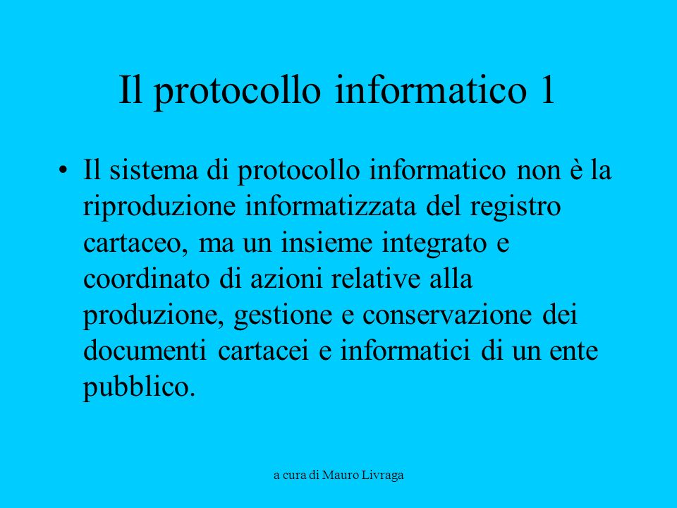 a cura di Mauro Livraga Il protocollo informatico 1 Il sistema di protocollo informatico non è la riproduzione informatizzata del registro cartaceo, ma un insieme integrato e coordinato di azioni relative alla produzione, gestione e conservazione dei documenti cartacei e informatici di un ente pubblico.