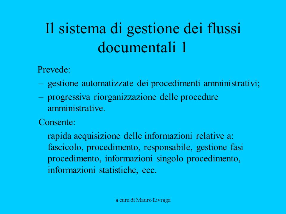 a cura di Mauro Livraga Il sistema di gestione dei flussi documentali 1 Prevede: –gestione automatizzate dei procedimenti amministrativi; –progressiva riorganizzazione delle procedure amministrative.
