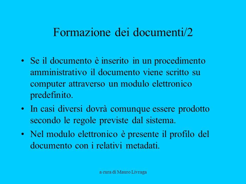 a cura di Mauro Livraga Formazione dei documenti/2 Se il documento è inserito in un procedimento amministrativo il documento viene scritto su computer attraverso un modulo elettronico predefinito.