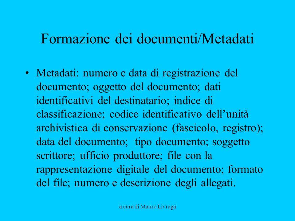 a cura di Mauro Livraga Formazione dei documenti/Metadati Metadati: numero e data di registrazione del documento; oggetto del documento; dati identifi
