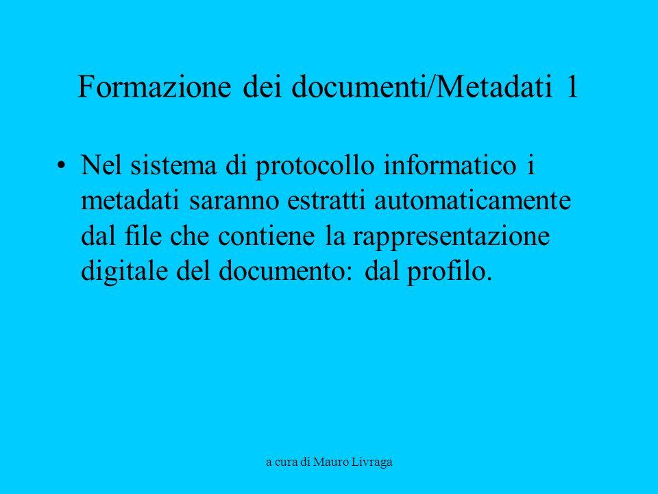 a cura di Mauro Livraga Formazione dei documenti/Metadati 1 Nel sistema di protocollo informatico i metadati saranno estratti automaticamente dal file