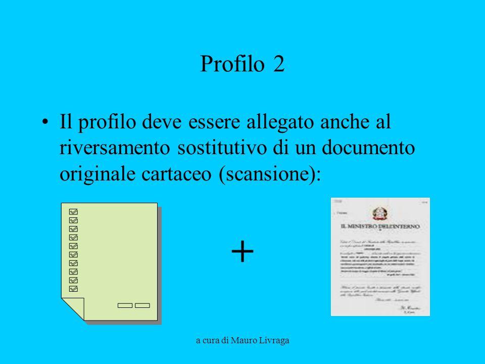 a cura di Mauro Livraga Profilo 2 Il profilo deve essere allegato anche al riversamento sostitutivo di un documento originale cartaceo (scansione): +