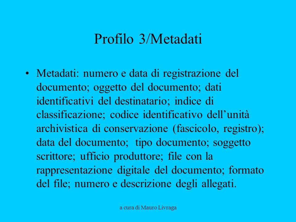 a cura di Mauro Livraga Profilo 3/Metadati Metadati: numero e data di registrazione del documento; oggetto del documento; dati identificativi del dest