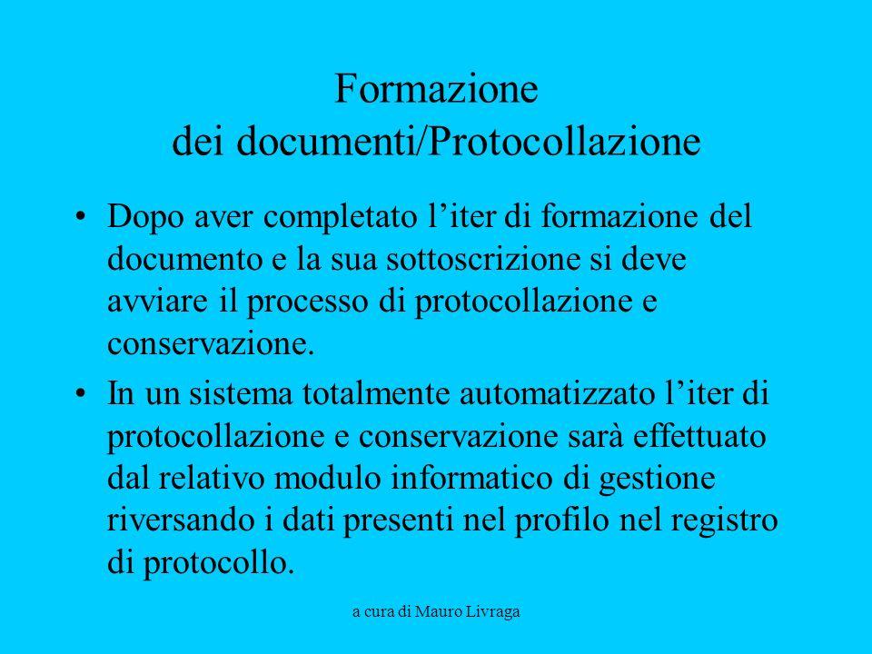 a cura di Mauro Livraga Formazione dei documenti/Protocollazione Dopo aver completato liter di formazione del documento e la sua sottoscrizione si deve avviare il processo di protocollazione e conservazione.