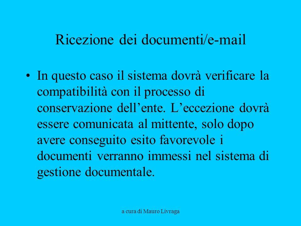 a cura di Mauro Livraga Ricezione dei documenti/e-mail In questo caso il sistema dovrà verificare la compatibilità con il processo di conservazione de