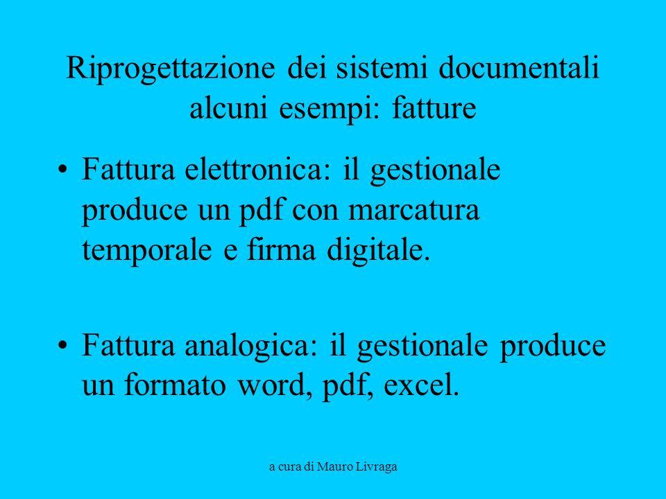 a cura di Mauro Livraga Riprogettazione dei sistemi documentali alcuni esempi: fatture Fattura elettronica: il gestionale produce un pdf con marcatura temporale e firma digitale.