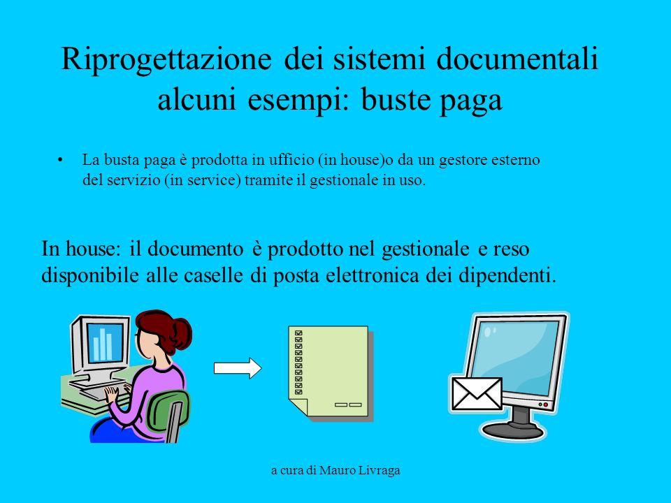 a cura di Mauro Livraga Riprogettazione dei sistemi documentali alcuni esempi: buste paga La busta paga è prodotta in ufficio (in house)o da un gestor