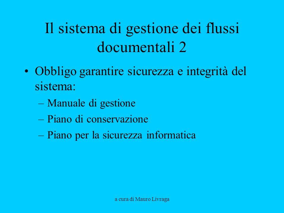 a cura di Mauro Livraga Il sistema di gestione dei flussi documentali 2 Obbligo garantire sicurezza e integrità del sistema: –Manuale di gestione –Pia
